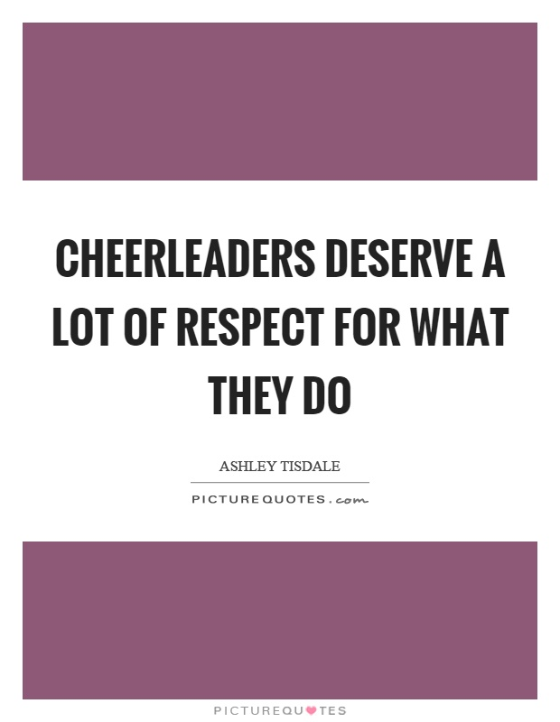 Cheerleaders deserve a lot of respect for what they do Picture Quote #1