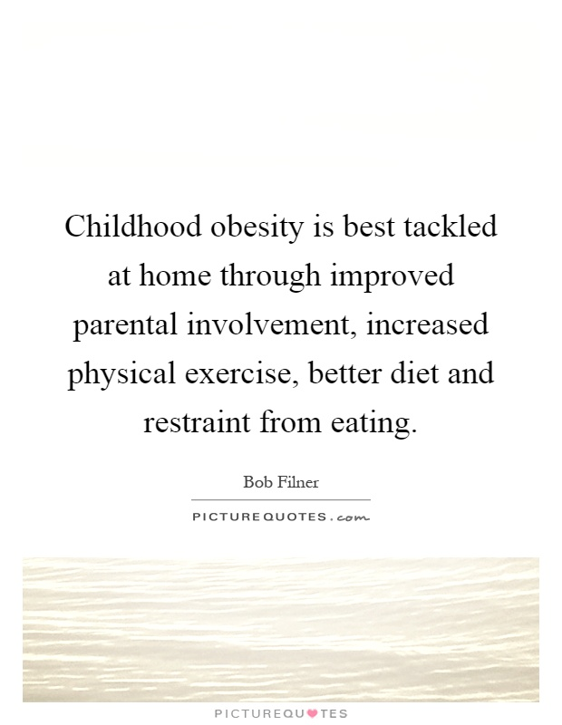 Childhood obesity is best tackled at home through improved parental involvement, increased physical exercise, better diet and restraint from eating Picture Quote #1