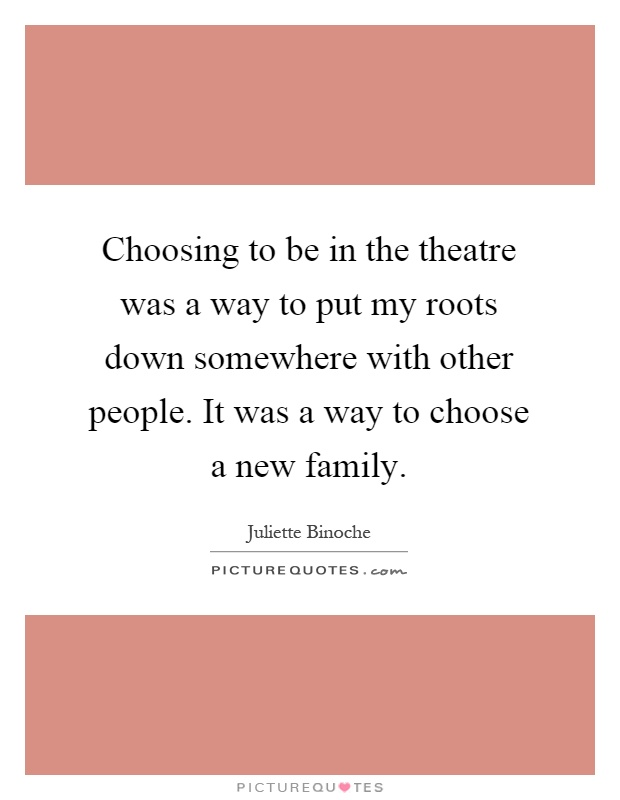Choosing to be in the theatre was a way to put my roots down somewhere with other people. It was a way to choose a new family Picture Quote #1