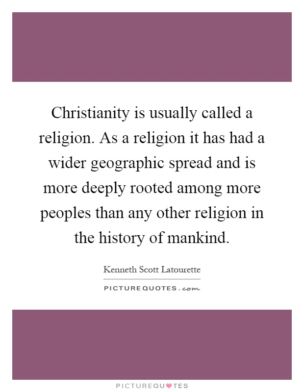 Christianity is usually called a religion. As a religion it has had a wider geographic spread and is more deeply rooted among more peoples than any other religion in the history of mankind Picture Quote #1