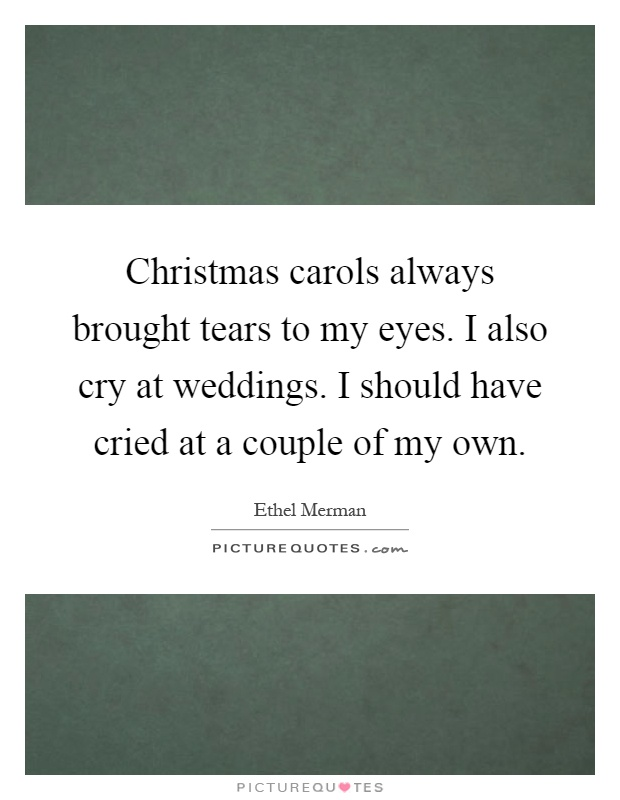 Christmas carols always brought tears to my eyes. I also cry at weddings. I should have cried at a couple of my own Picture Quote #1
