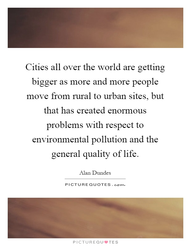 Cities all over the world are getting bigger as more and more people move from rural to urban sites, but that has created enormous problems with respect to environmental pollution and the general quality of life Picture Quote #1