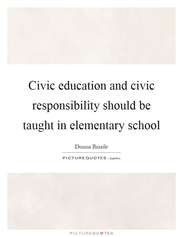 Civic education and civic responsibility should be taught in elementary school Picture Quote #1