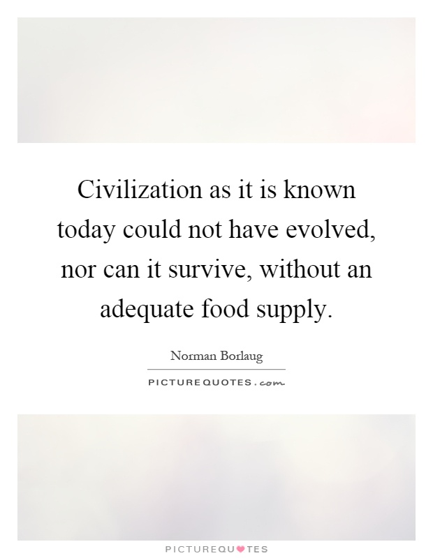 Civilization as it is known today could not have evolved, nor can it survive, without an adequate food supply Picture Quote #1