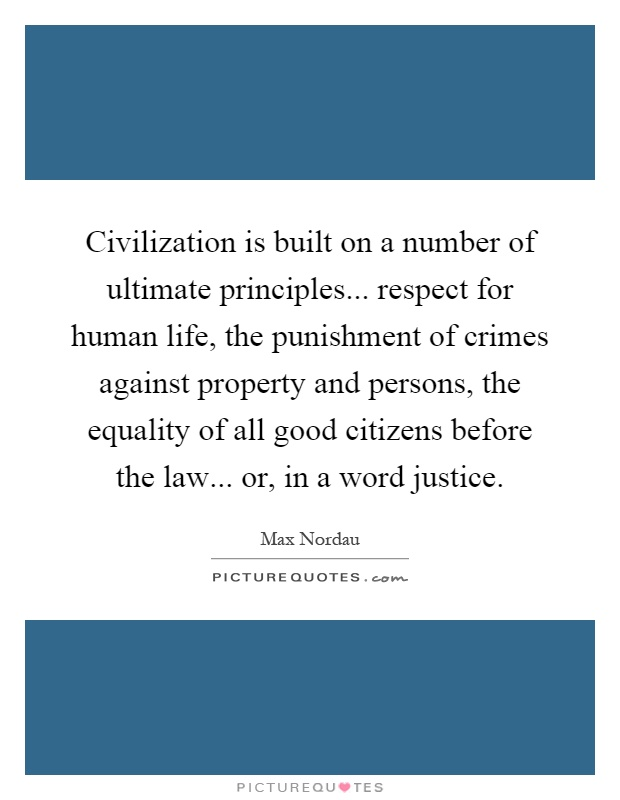 Civilization is built on a number of ultimate principles... respect for human life, the punishment of crimes against property and persons, the equality of all good citizens before the law... or, in a word justice Picture Quote #1