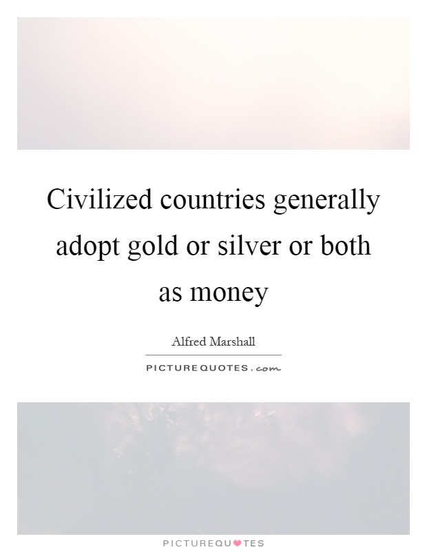 Civilized countries generally adopt gold or silver or both as money Picture Quote #1