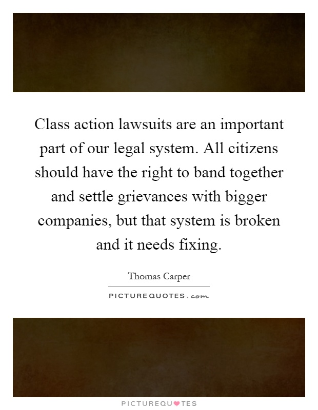 Class action lawsuits are an important part of our legal system. All citizens should have the right to band together and settle grievances with bigger companies, but that system is broken and it needs fixing Picture Quote #1