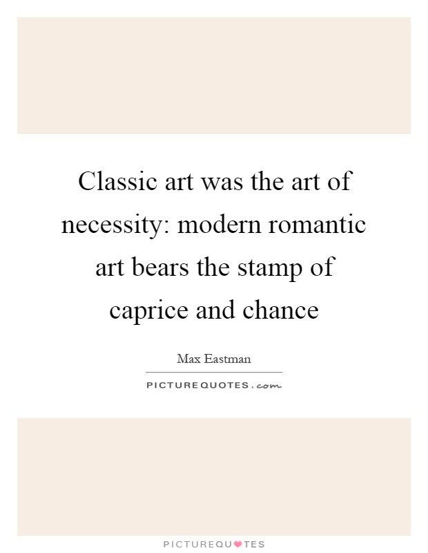 Classic art was the art of necessity: modern romantic art bears the stamp of caprice and chance Picture Quote #1