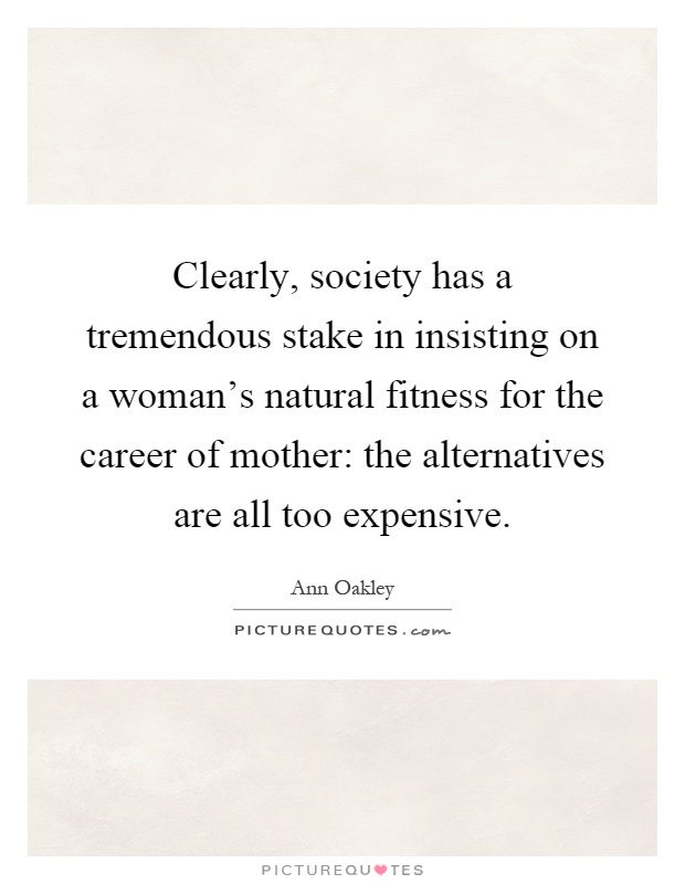 Clearly, society has a tremendous stake in insisting on a woman's natural fitness for the career of mother: the alternatives are all too expensive Picture Quote #1