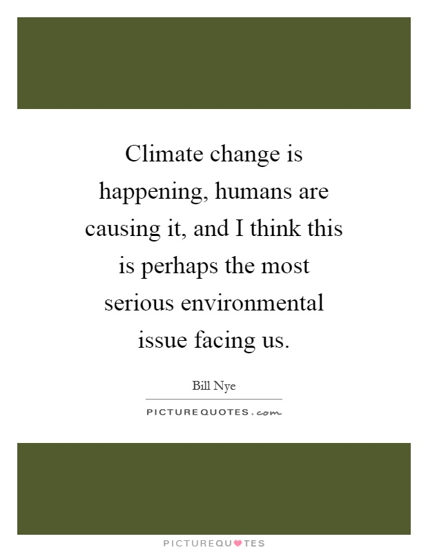 Climate change is happening, humans are causing it, and I think this is perhaps the most serious environmental issue facing us Picture Quote #1