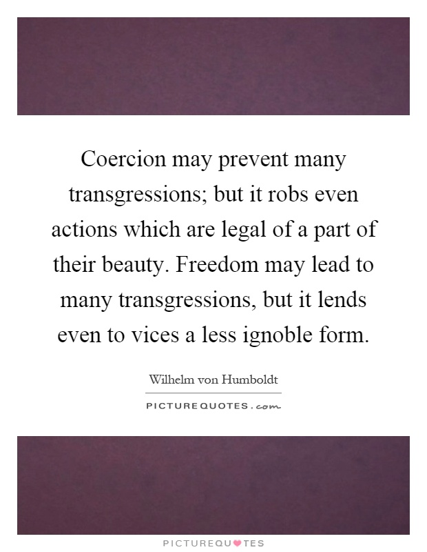 Coercion may prevent many transgressions; but it robs even actions which are legal of a part of their beauty. Freedom may lead to many transgressions, but it lends even to vices a less ignoble form Picture Quote #1