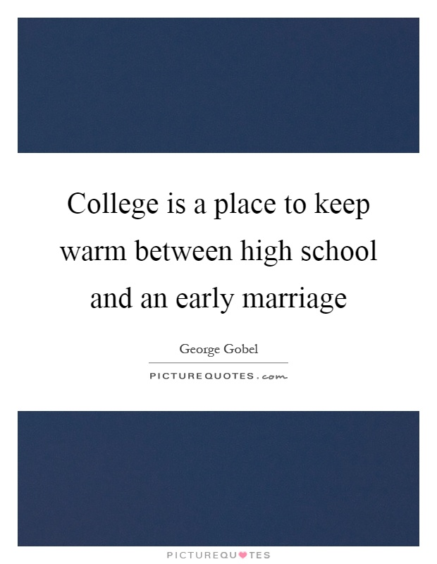 College is a place to keep warm between high school and an early marriage Picture Quote #1