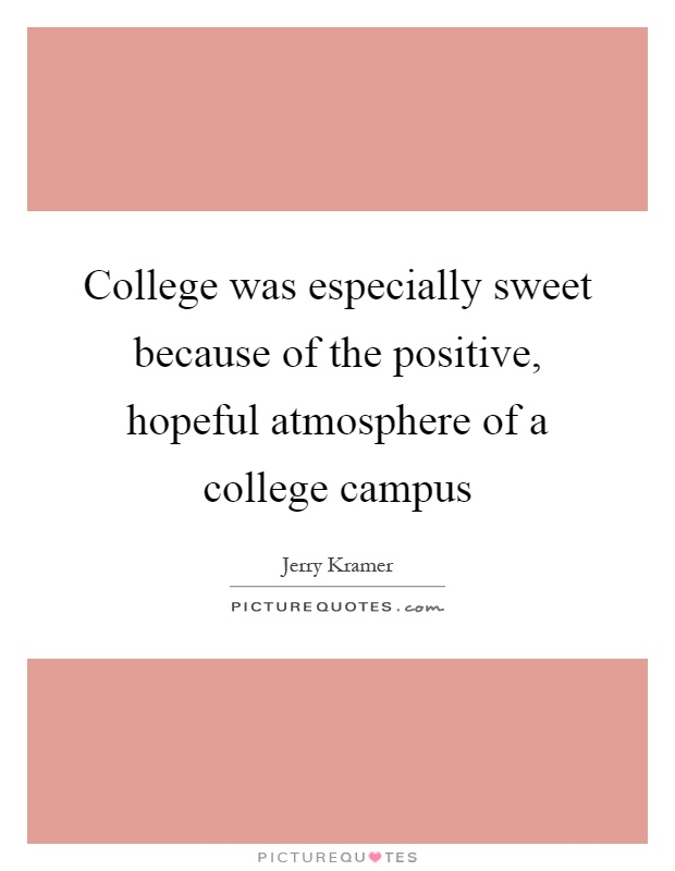 College was especially sweet because of the positive, hopeful atmosphere of a college campus Picture Quote #1