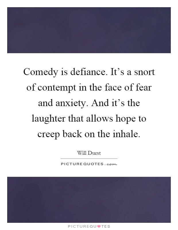 Comedy is defiance. It's a snort of contempt in the face of fear and anxiety. And it's the laughter that allows hope to creep back on the inhale Picture Quote #1