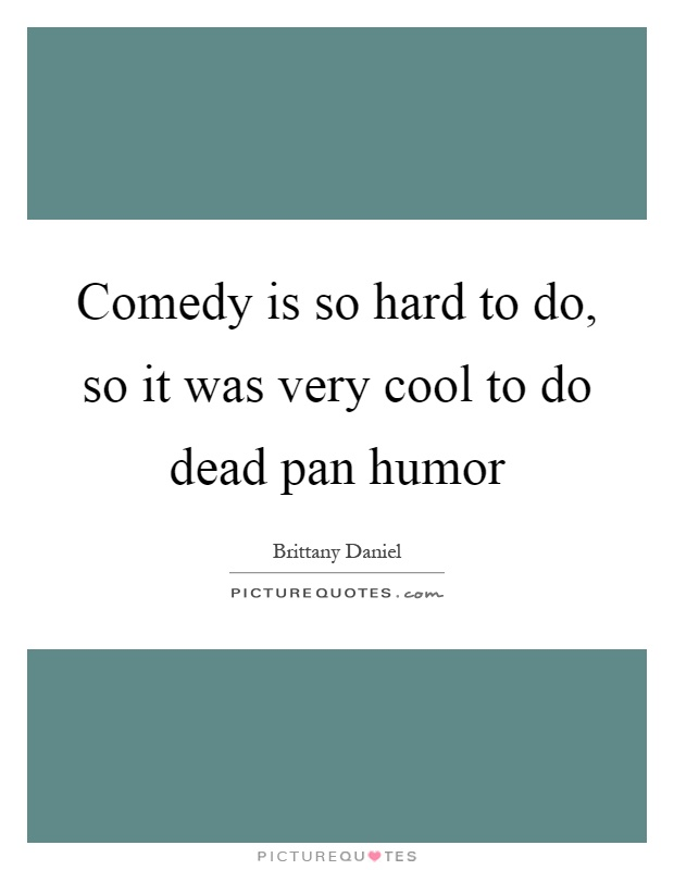 Comedy is so hard to do, so it was very cool to do dead pan humor Picture Quote #1