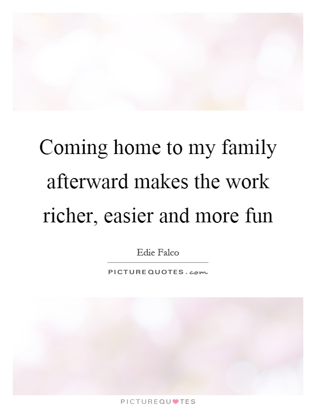 Coming home to my family afterward makes the work richer, easier and more fun Picture Quote #1