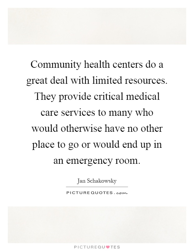 Community health centers do a great deal with limited resources. They provide critical medical care services to many who would otherwise have no other place to go or would end up in an emergency room Picture Quote #1