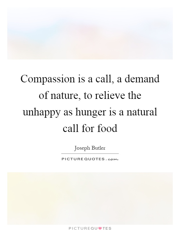 Compassion is a call, a demand of nature, to relieve the unhappy as hunger is a natural call for food Picture Quote #1