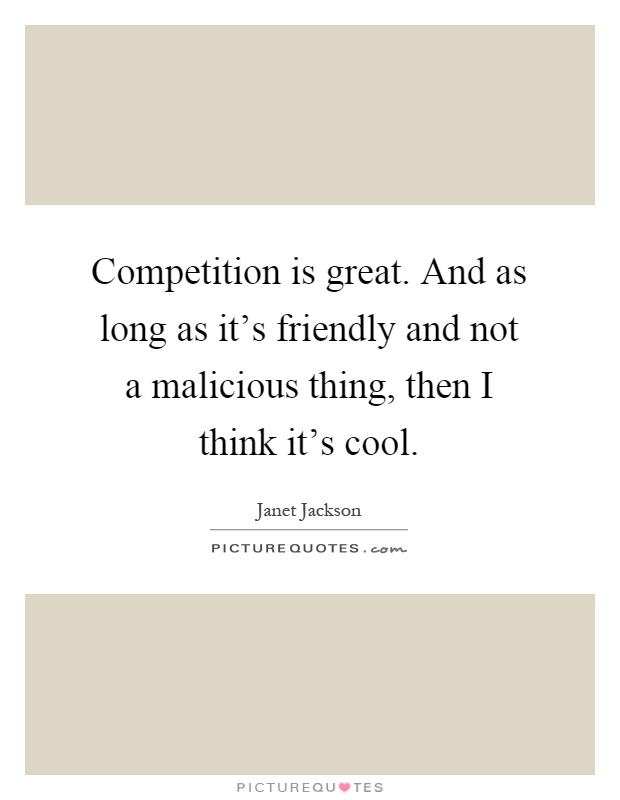 Competition is great. And as long as it's friendly and not a malicious thing, then I think it's cool Picture Quote #1