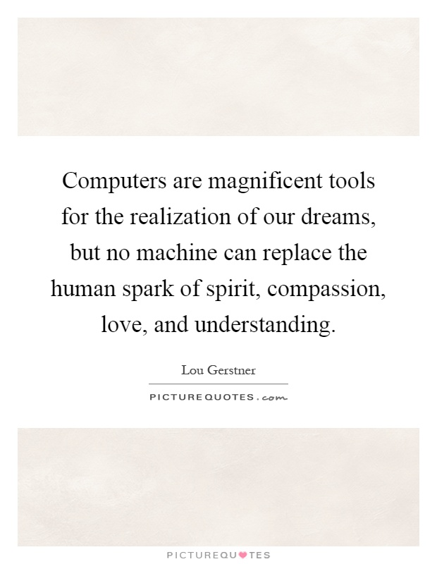 Computers are magnificent tools for the realization of our dreams, but no machine can replace the human spark of spirit, compassion, love, and understanding Picture Quote #1