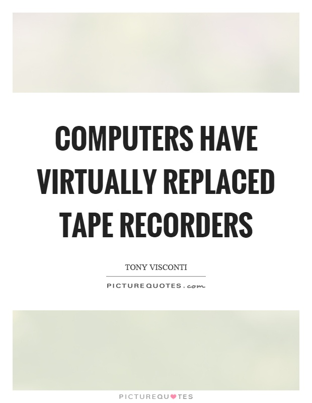 Computers have virtually replaced tape recorders Picture Quote #1