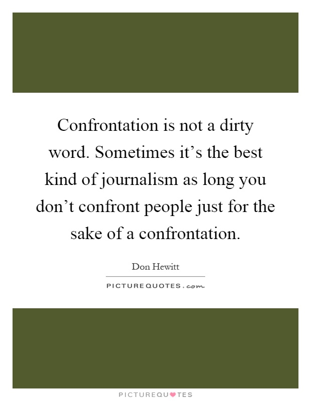 Confrontation is not a dirty word. Sometimes it's the best kind of journalism as long you don't confront people just for the sake of a confrontation Picture Quote #1