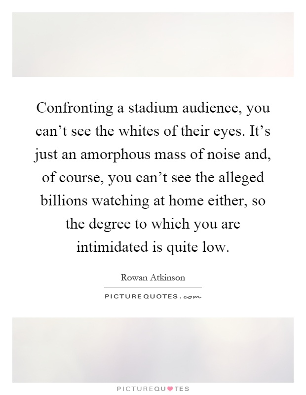 Confronting a stadium audience, you can't see the whites of their eyes. It's just an amorphous mass of noise and, of course, you can't see the alleged billions watching at home either, so the degree to which you are intimidated is quite low Picture Quote #1