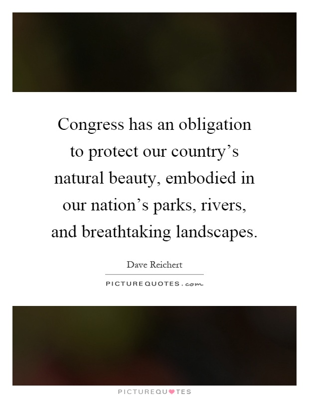 Congress has an obligation to protect our country's natural beauty, embodied in our nation's parks, rivers, and breathtaking landscapes Picture Quote #1