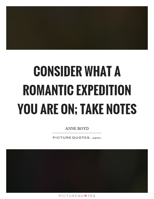 Consider what a romantic expedition you are on; take notes Picture Quote #1