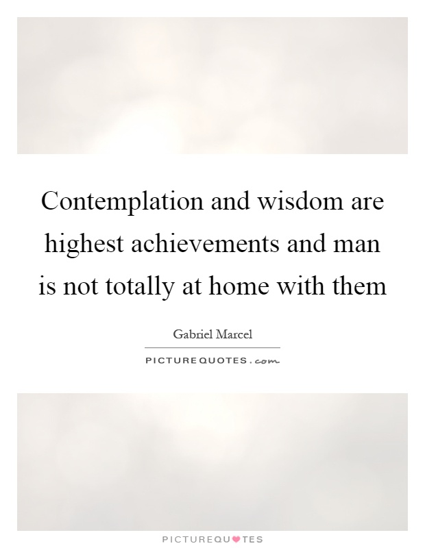 Contemplation and wisdom are highest achievements and man is not totally at home with them Picture Quote #1