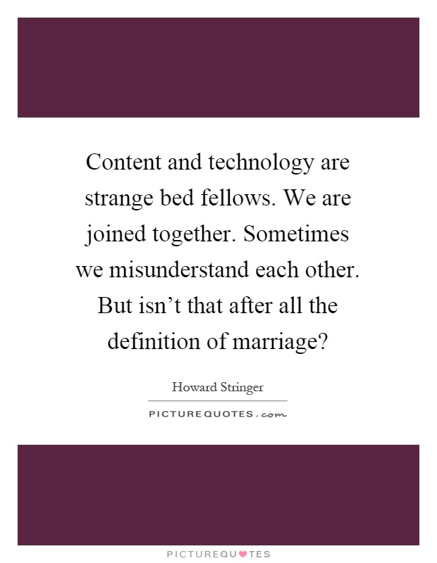 Content and technology are strange bed fellows. We are joined together. Sometimes we misunderstand each other. But isn't that after all the definition of marriage? Picture Quote #1