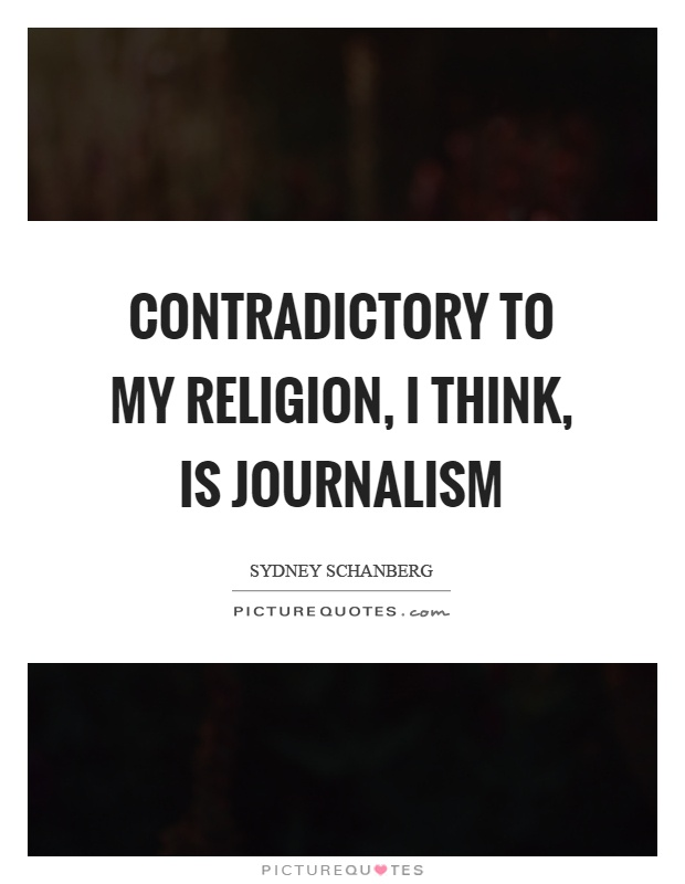 Contradictory to my religion, I think, is journalism Picture Quote #1