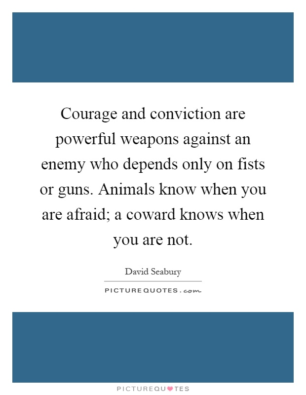 Courage and conviction are powerful weapons against an enemy who depends only on fists or guns. Animals know when you are afraid; a coward knows when you are not Picture Quote #1