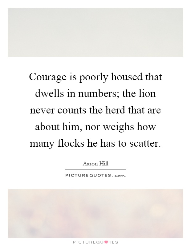 Courage is poorly housed that dwells in numbers; the lion never counts the herd that are about him, nor weighs how many flocks he has to scatter Picture Quote #1