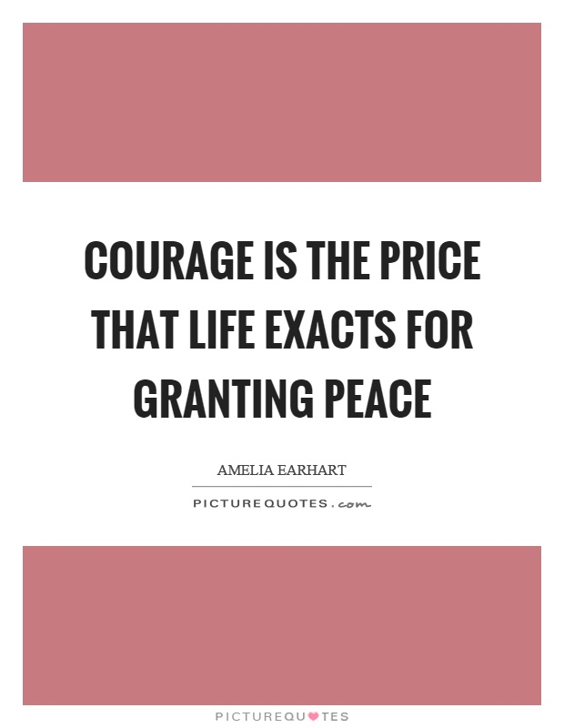 Courage is the price that life exacts for granting peace Picture Quote #1