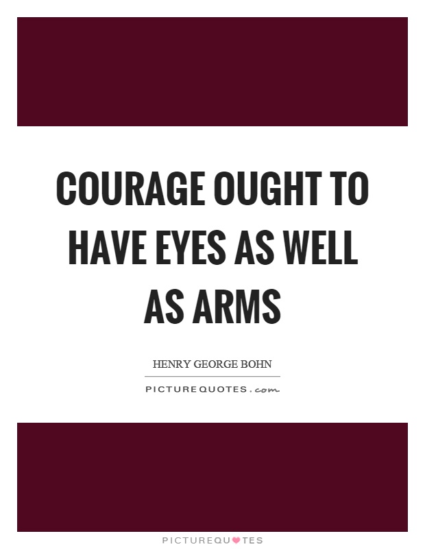 Courage ought to have eyes as well as arms Picture Quote #1