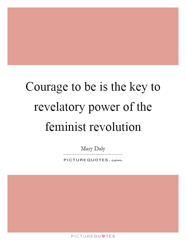 Courage to be is the key to revelatory power of the feminist revolution Picture Quote #1