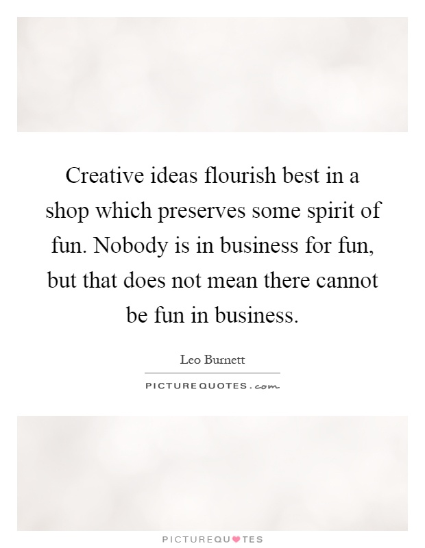 Creative ideas flourish best in a shop which preserves some spirit of fun. Nobody is in business for fun, but that does not mean there cannot be fun in business Picture Quote #1