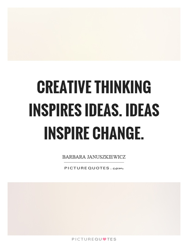 Creative thinking inspires ideas. Ideas inspire change Picture Quote #1