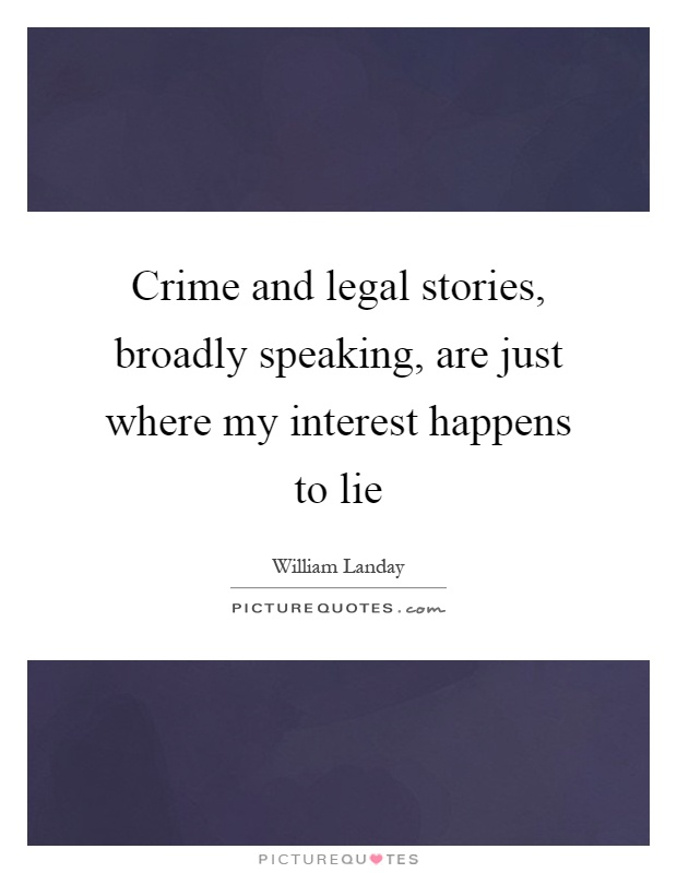 Crime and legal stories, broadly speaking, are just where my interest happens to lie Picture Quote #1