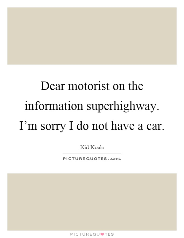 Dear motorist on the information superhighway. I'm sorry I do not have a car Picture Quote #1