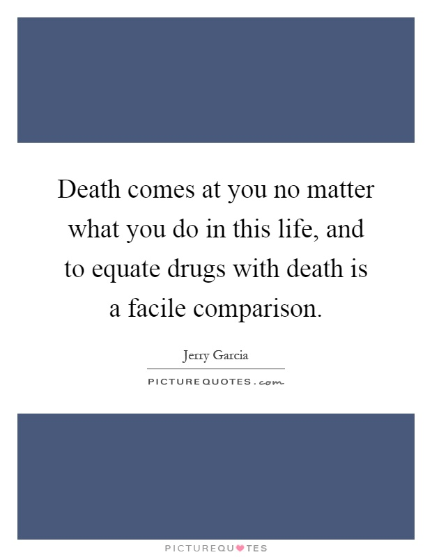 Death comes at you no matter what you do in this life, and to equate drugs with death is a facile comparison Picture Quote #1