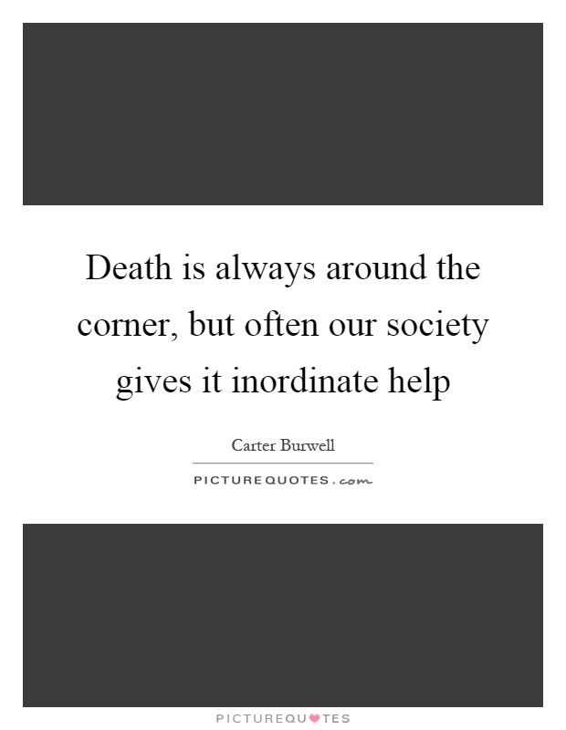 Death is always around the corner, but often our society gives it inordinate help Picture Quote #1