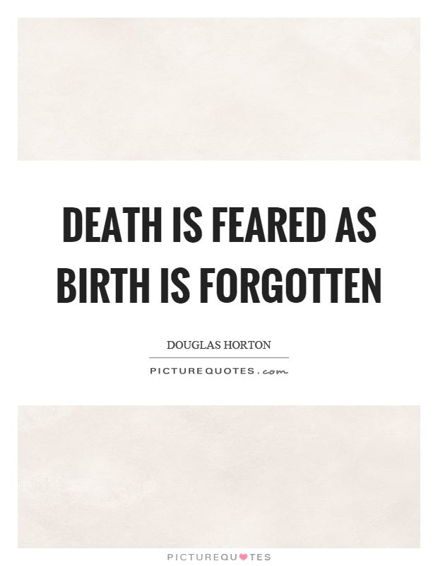 Death is feared as birth is forgotten Picture Quote #1