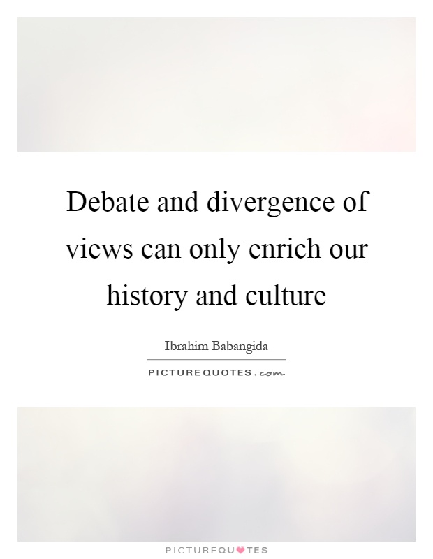 Debate and divergence of views can only enrich our history and culture Picture Quote #1