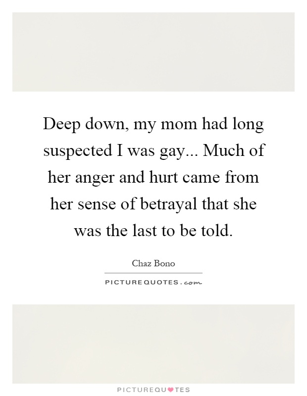 Deep down, my mom had long suspected I was gay... Much of her anger and hurt came from her sense of betrayal that she was the last to be told Picture Quote #1