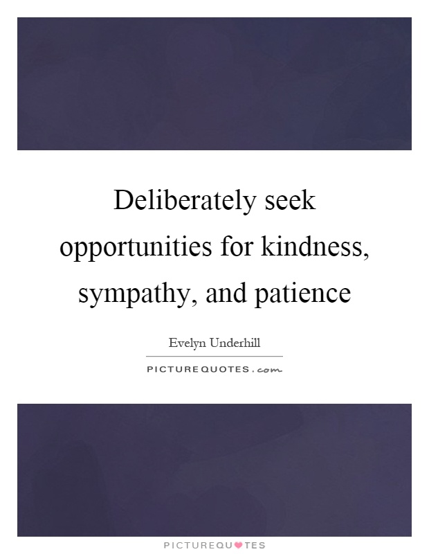 Deliberately seek opportunities for kindness, sympathy, and patience Picture Quote #1