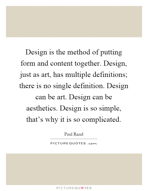 Design is the method of putting form and content together. Design, just as art, has multiple definitions; there is no single definition. Design can be art. Design can be aesthetics. Design is so simple, that's why it is so complicated Picture Quote #1