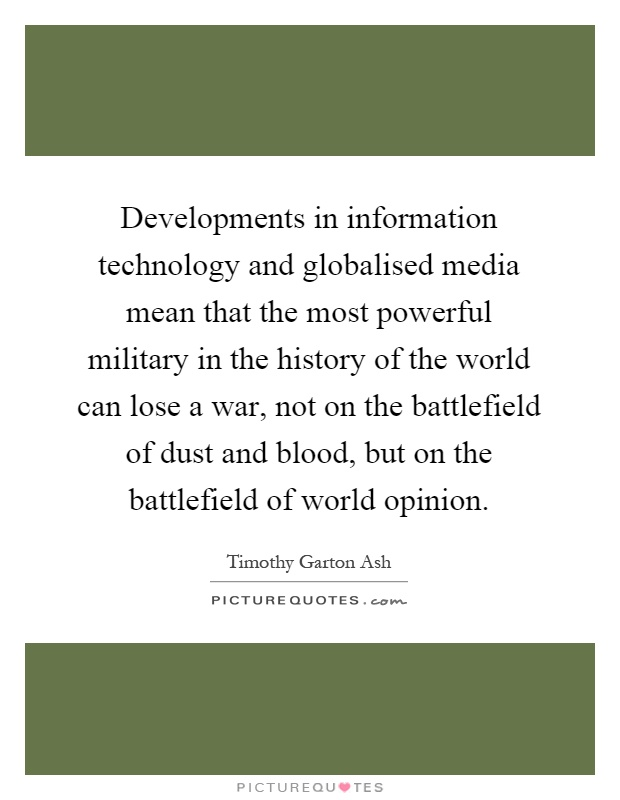 Developments in information technology and globalised media mean that the most powerful military in the history of the world can lose a war, not on the battlefield of dust and blood, but on the battlefield of world opinion Picture Quote #1