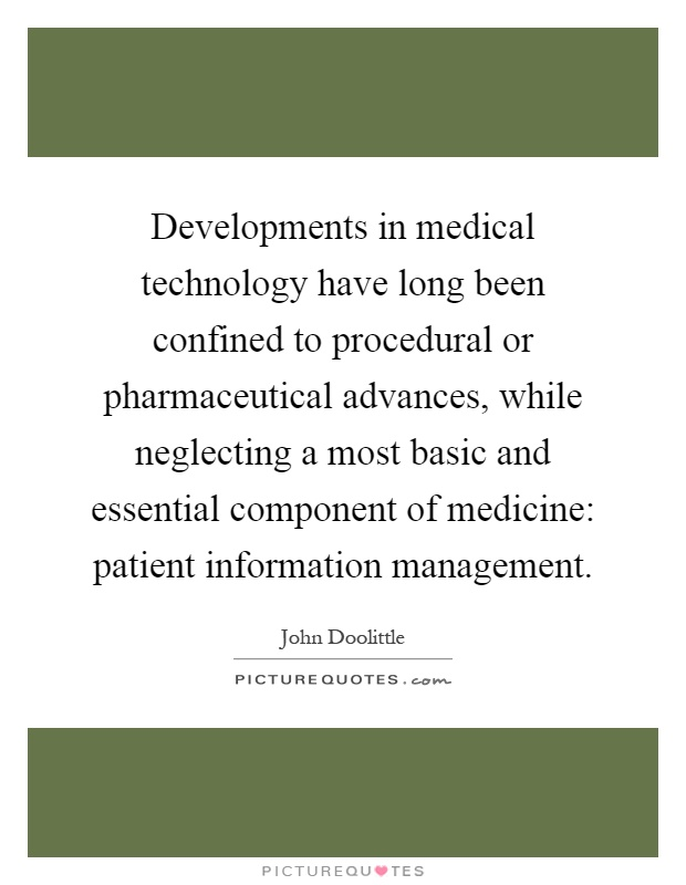 Developments in medical technology have long been confined to procedural or pharmaceutical advances, while neglecting a most basic and essential component of medicine: patient information management Picture Quote #1